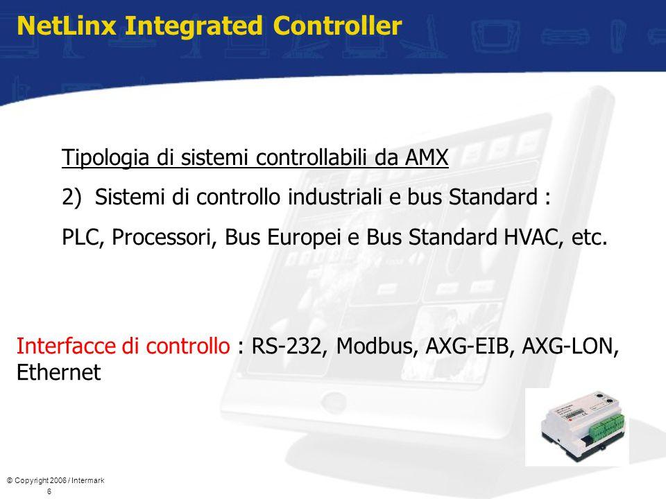 © Copyright 2006 / Intermark 6 NetLinx Integrated Controller Tipologia di sistemi controllabili da AMX 2)Sistemi di controllo industriali e bus Standard : PLC, Processori, Bus Europei e Bus Standard HVAC, etc.