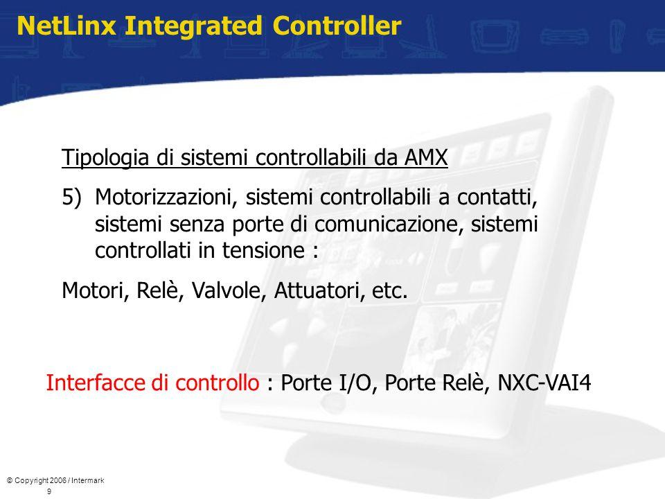© Copyright 2006 / Intermark 9 NetLinx Integrated Controller Tipologia di sistemi controllabili da AMX 5)Motorizzazioni, sistemi controllabili a contatti, sistemi senza porte di comunicazione, sistemi controllati in tensione : Motori, Relè, Valvole, Attuatori, etc.