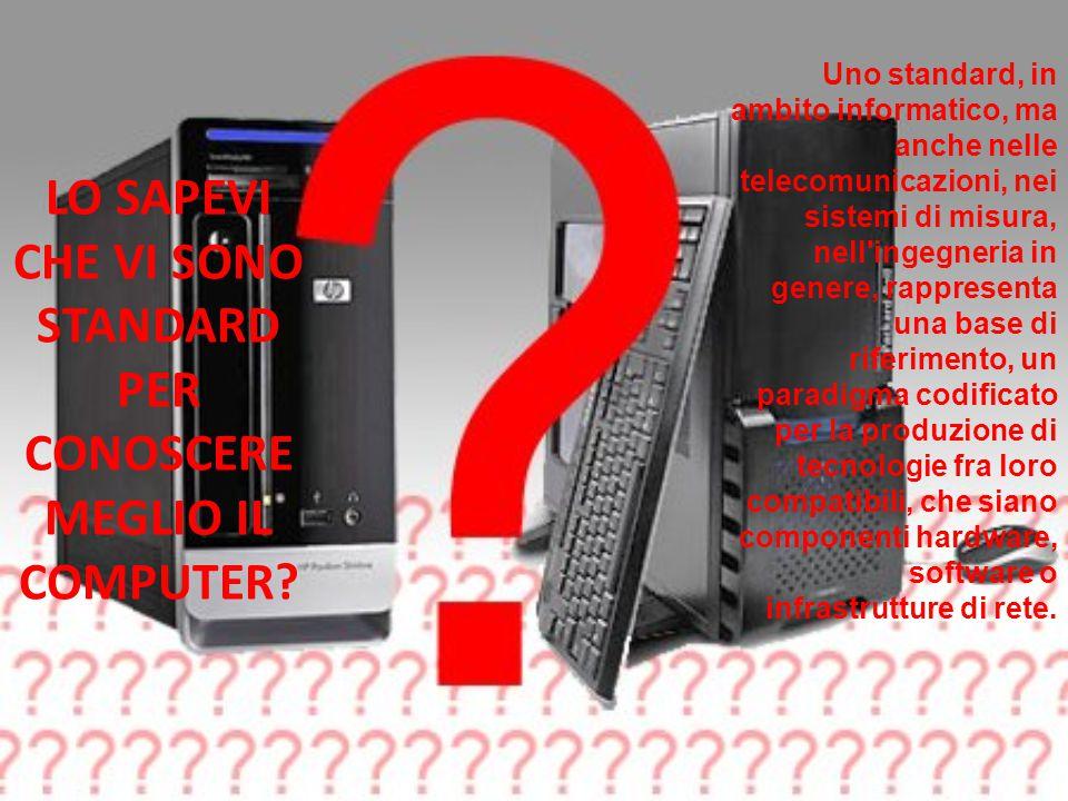 LO SAPEVI CHE VI SONO STANDARD PER CONOSCERE MEGLIO IL COMPUTER.
