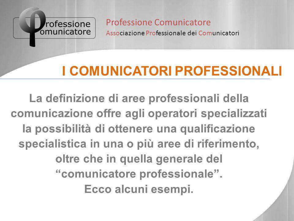 Professione Comunicatore Associazione Professionale dei Comunicatori I COMUNICATORI PROFESSIONALI La definizione di aree professionali della comunicaz