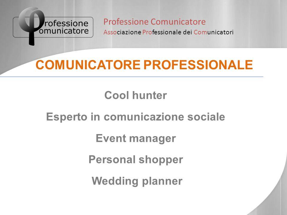 Professione Comunicatore Associazione Professionale dei Comunicatori COMUNICATORE PROFESSIONALE Cool hunter Esperto in comunicazione sociale Event man