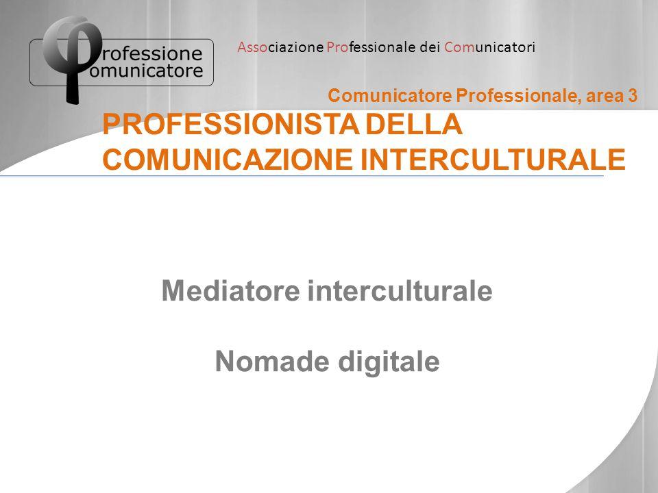 Associazione Professionale dei Comunicatori Comunicatore Professionale, area 3 PROFESSIONISTA DELLA COMUNICAZIONE INTERCULTURALE Mediatore intercultur