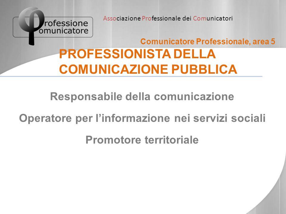 Associazione Professionale dei Comunicatori Comunicatore Professionale, area 5 PROFESSIONISTA DELLA COMUNICAZIONE PUBBLICA Responsabile della comunica