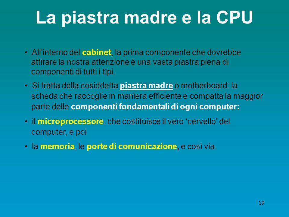 18 Hardware: struttura del computer Memoria (centrale o principale) supporto per la registrazione di dati e programmi CPU (Central Processing Unit), p