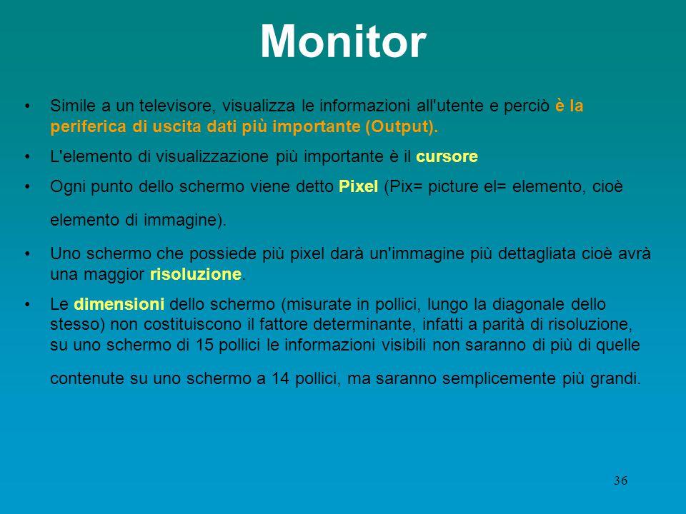 35 Dispositivi di output: schermo video (monitor ) Principale unità di output Caratteristiche qualificanti: –dimensione –risoluzione: numero di Pixel (picture element) –gamma di colori –frequenza di scansione –tecnologia utilizzata