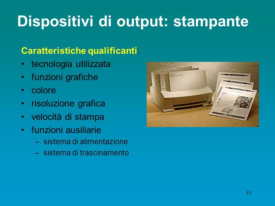 42 Dispositivi di output: stampante Unità di output Tipologie: Ad impatto ( aghi ), per produzione di copie a ricalco A getto d'inchiostro ( basso cos