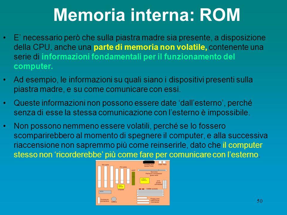 49 Memoria interna: la cache Un altro tipo di memoria è la memoria cache: si tratta di chip inseriti direttamente nella scheda madre e utilizzati per scrivere delle informazioni ricorrenti il processore non dovrà cercarle nelle aree di memoria, bensì in queste porzioni di memoria superveloce (fino a 5 volte più rapida di quella tradizionale); è situata tra il microprocessore e la memoria Ram.