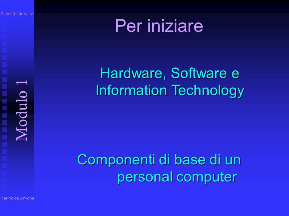 Per iniziare Modulo 1 Verino de Simone Modulo 1 Concetti di base Componenti di base di un personal computer Hardware, Software e Information Technology