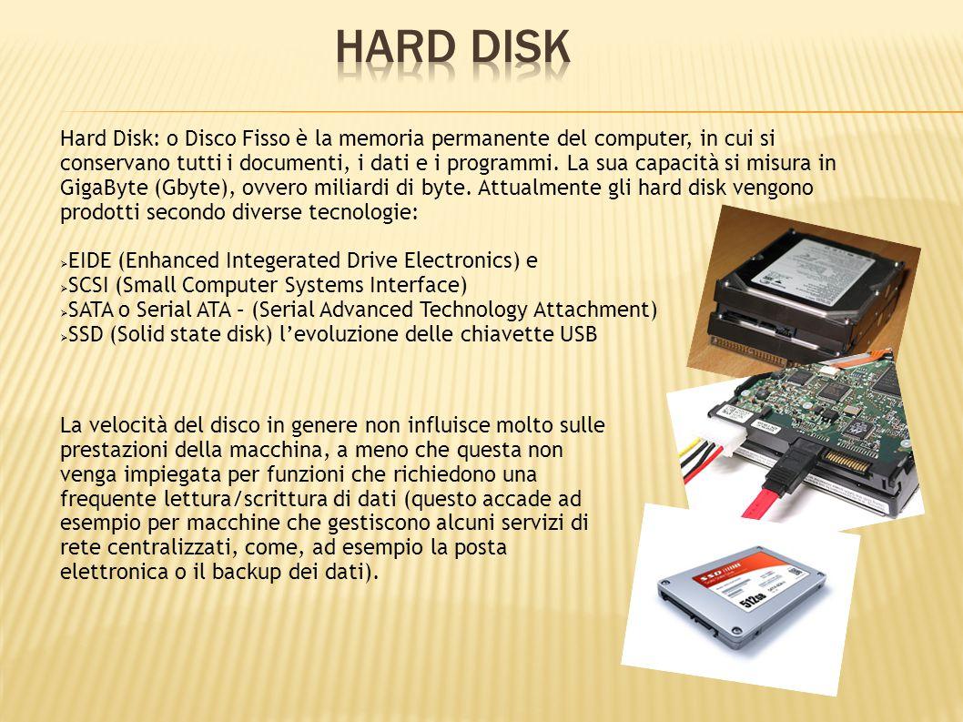 Hard Disk: o Disco Fisso è la memoria permanente del computer, in cui si conservano tutti i documenti, i dati e i programmi. La sua capacità si misura