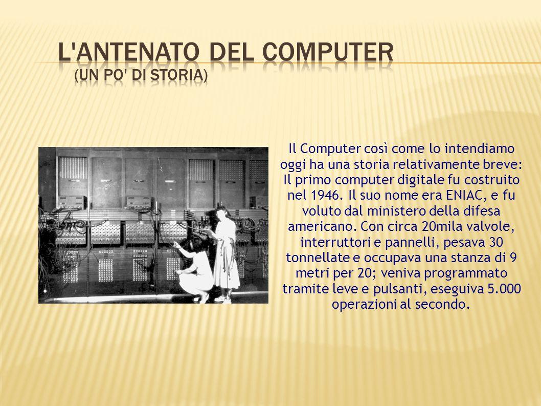 Il Computer così come lo intendiamo oggi ha una storia relativamente breve: Il primo computer digitale fu costruito nel 1946. Il suo nome era ENIAC, e