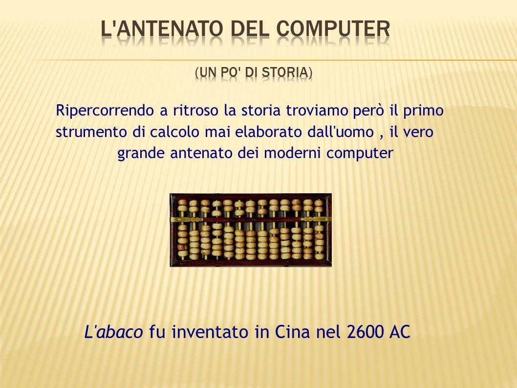 Ripercorrendo a ritroso la storia troviamo però il primo strumento di calcolo mai elaborato dall'uomo, il vero grande antenato dei moderni computer L'