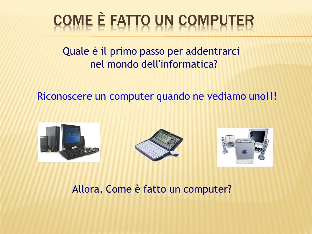 Riconoscere un computer quando ne vediamo uno!!! Quale è il primo passo per addentrarci nel mondo dell'informatica? Allora, Come è fatto un computer?