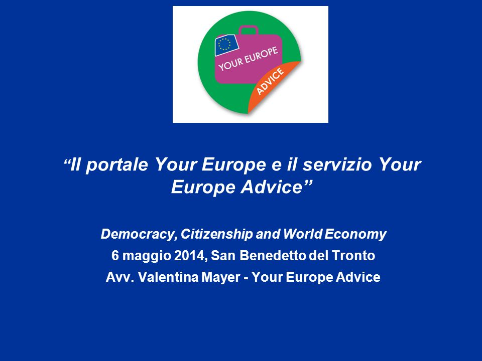""" Il portale Your Europe e il servizio Your Europe Advice"" Democracy, Citizenship and World Economy 6 maggio 2014, San Benedetto del Tronto Avv. Valen"