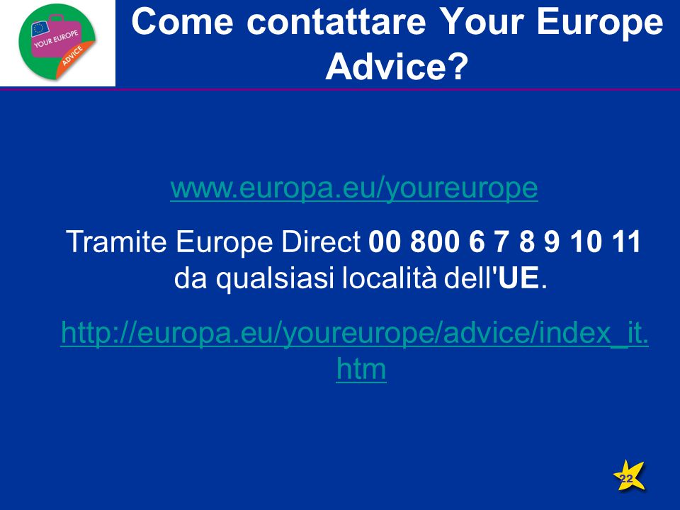 Come contattare Your Europe Advice? www.europa.eu/youreurope Tramite Europe Direct 00 800 6 7 8 9 10 11 da qualsiasi località dell'UE. http://europa.e