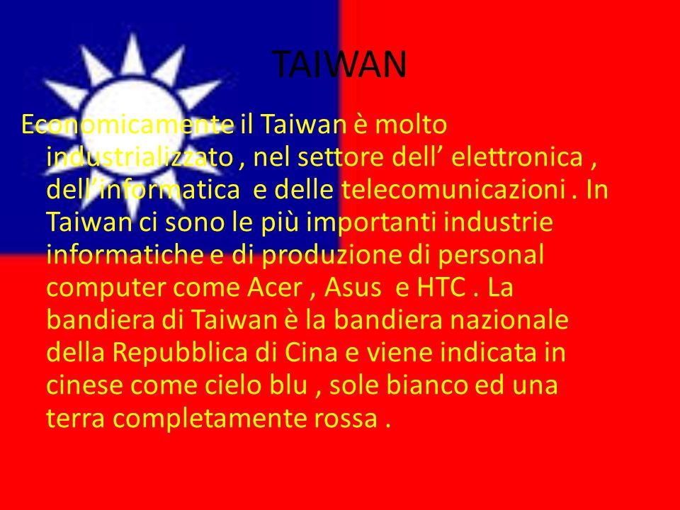 TAIWAN Economicamente il Taiwan è molto industrializzato, nel settore dell' elettronica, dell'informatica e delle telecomunicazioni. In Taiwan ci sono