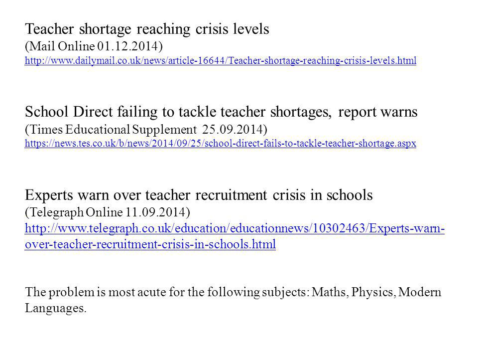 Teacher shortage reaching crisis levels (Mail Online 01.12.2014) http://www.dailymail.co.uk/news/article-16644/Teacher-shortage-reaching-crisis-levels.html School Direct failing to tackle teacher shortages, report warns (Times Educational Supplement 25.09.2014) https://news.tes.co.uk/b/news/2014/09/25/school-direct-fails-to-tackle-teacher-shortage.aspx Experts warn over teacher recruitment crisis in schools (Telegraph Online 11.09.2014) http://www.telegraph.co.uk/education/educationnews/10302463/Experts-warn- over-teacher-recruitment-crisis-in-schools.html The problem is most acute for the following subjects: Maths, Physics, Modern Languages.