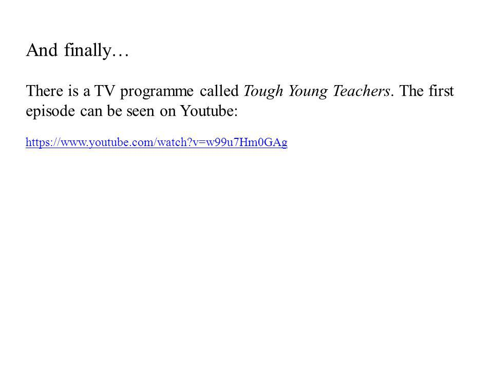 And finally… There is a TV programme called Tough Young Teachers.