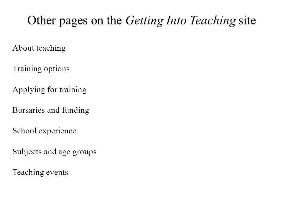 Other pages on the Getting Into Teaching site About teaching Training options Applying for training Bursaries and funding School experience Subjects and age groups Teaching events