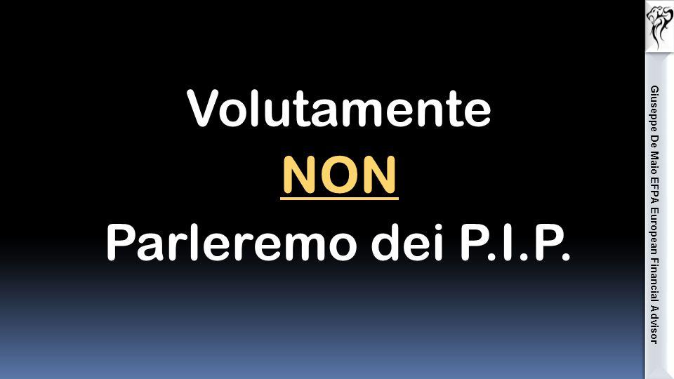 Volutamente NON Parleremo dei P.I.P. Giuseppe De Maio EFPA European Financial Advisor