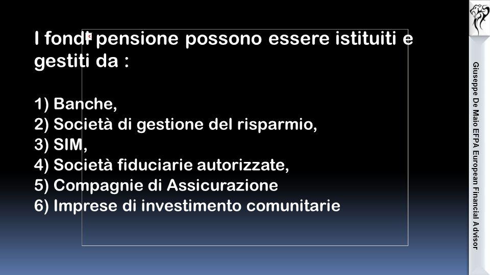 Giuseppe De Maio EFPA European Financial Advisor I fondi pensione possono essere istituiti e gestiti da : 1) Banche, 2) Società di gestione del risparmio, 3) SIM, 4) Società fiduciarie autorizzate, 5) Compagnie di Assicurazione 6) Imprese di investimento comunitarie