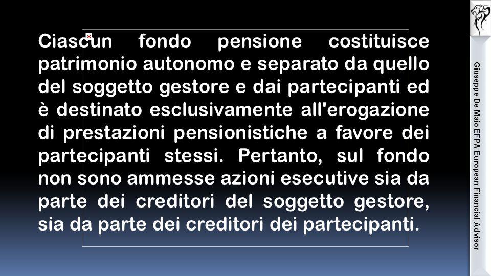 Giuseppe De Maio EFPA European Financial Advisor Ciascun fondo pensione costituisce patrimonio autonomo e separato da quello del soggetto gestore e dai partecipanti ed è destinato esclusivamente all erogazione di prestazioni pensionistiche a favore dei partecipanti stessi.
