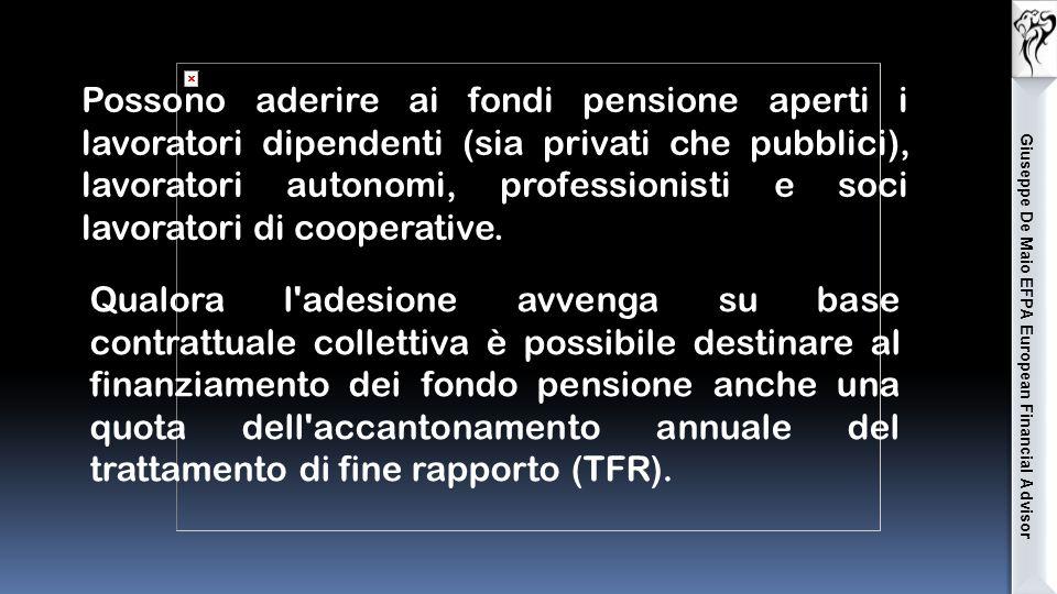 Giuseppe De Maio EFPA European Financial Advisor Possono aderire ai fondi pensione aperti i lavoratori dipendenti (sia privati che pubblici), lavoratori autonomi, professionisti e soci lavoratori di cooperative.