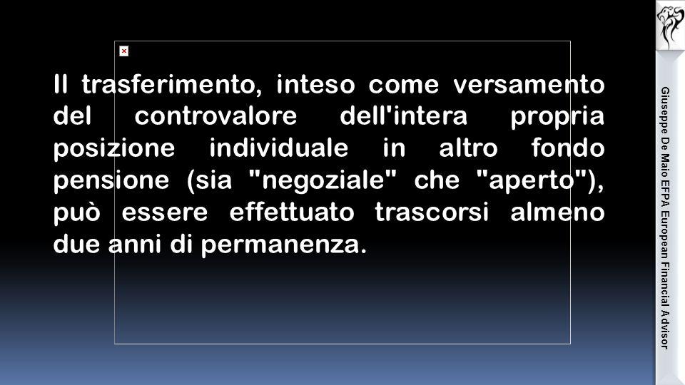 Giuseppe De Maio EFPA European Financial Advisor Il trasferimento, inteso come versamento del controvalore dell intera propria posizione individuale in altro fondo pensione (sia negoziale che aperto ), può essere effettuato trascorsi almeno due anni di permanenza.