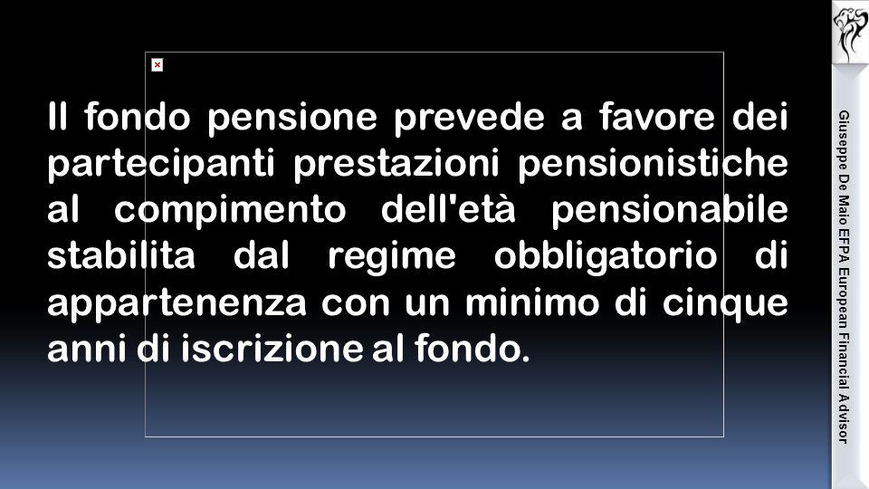 Giuseppe De Maio EFPA European Financial Advisor Il fondo pensione prevede a favore dei partecipanti prestazioni pensionistiche al compimento dell età pensionabile stabilita dal regime obbligatorio di appartenenza con un minimo di cinque anni di iscrizione al fondo.
