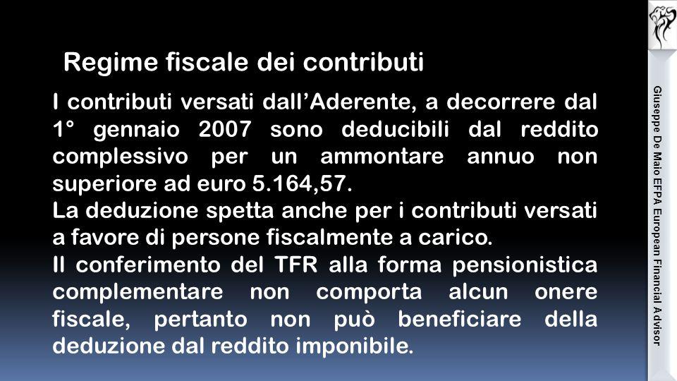 Giuseppe De Maio EFPA European Financial Advisor Regime fiscale dei contributi I contributi versati dall'Aderente, a decorrere dal 1° gennaio 2007 sono deducibili dal reddito complessivo per un ammontare annuo non superiore ad euro 5.164,57.
