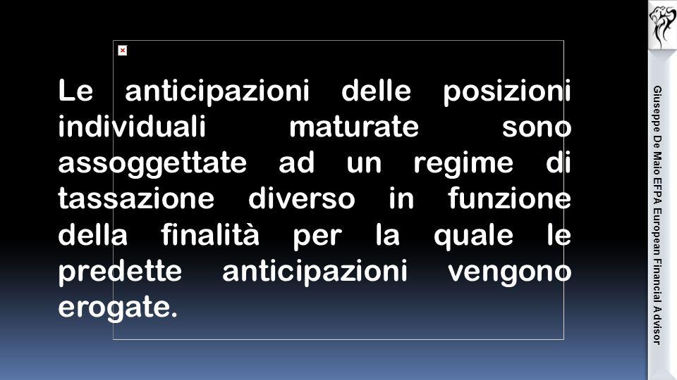 Giuseppe De Maio EFPA European Financial Advisor Le anticipazioni delle posizioni individuali maturate sono assoggettate ad un regime di tassazione diverso in funzione della finalità per la quale le predette anticipazioni vengono erogate.