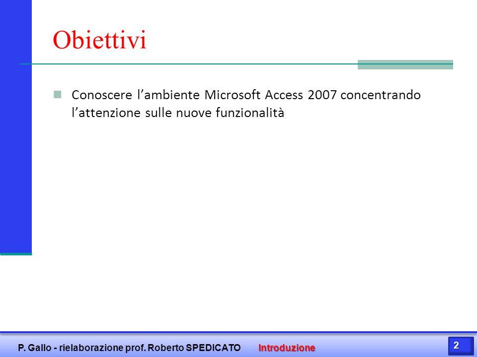 Obiettivi Conoscere l'ambiente Microsoft Access 2007 concentrando l'attenzione sulle nuove funzionalità 2 P. Gallo - rielaborazione prof. Roberto SPED