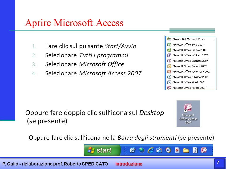 1. Fare clic sul pulsante Start/Avvio 2. Selezionare Tutti i programmi 3. Selezionare Microsoft Office 4. Selezionare Microsoft Access 2007 Aprire Mic