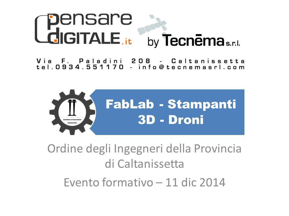 FabLab - Stampanti 3D - Droni Ordine degli Ingegneri della Provincia di Caltanissetta Evento formativo – 11 dic 2014