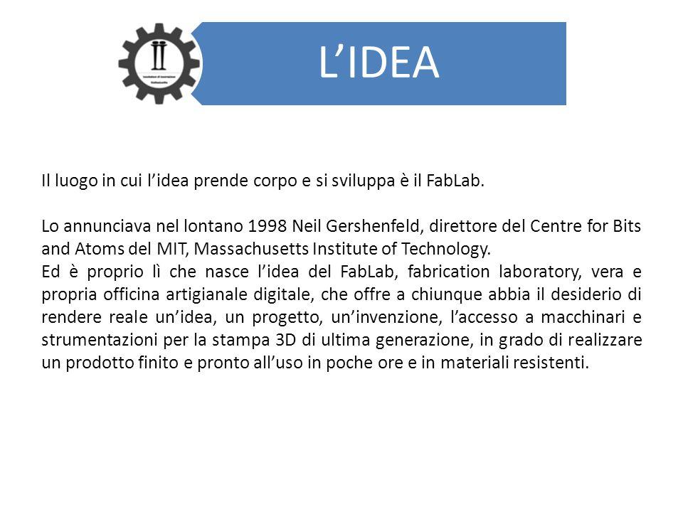 L'IDEA Il luogo in cui l'idea prende corpo e si sviluppa è il FabLab. Lo annunciava nel lontano 1998 Neil Gershenfeld, direttore del Centre for Bits a