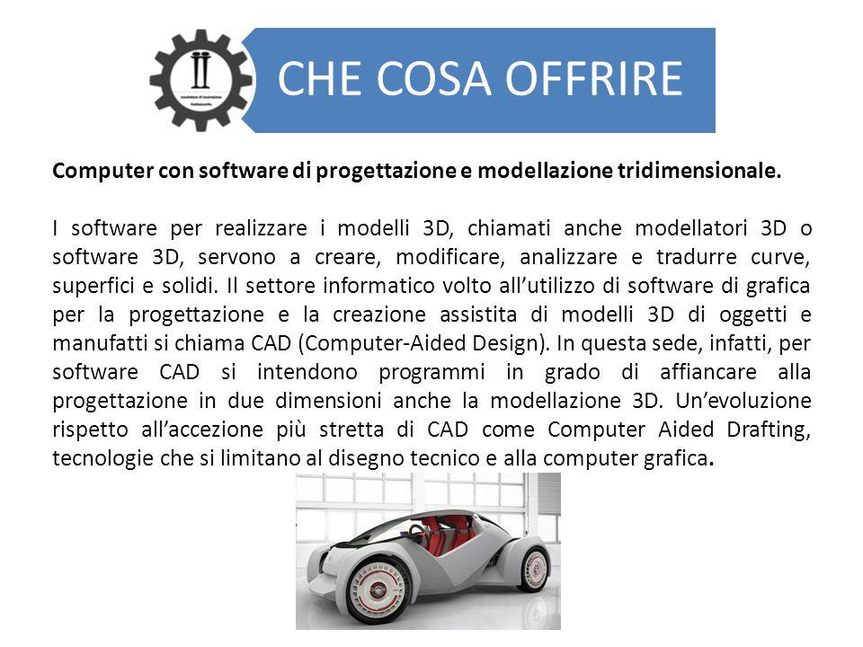 CHE COSA OFFRIRE Computer con software di progettazione e modellazione tridimensionale. I software per realizzare i modelli 3D, chiamati anche modella