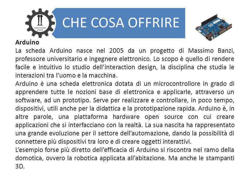 CHE COSA OFFRIRE Arduino La scheda Arduino nasce nel 2005 da un progetto di Massimo Banzi, professore universitario e ingegnere elettronico. Lo scopo