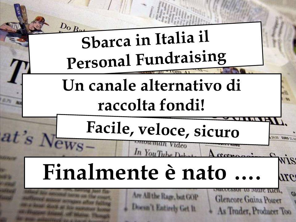 Finalmente è nato …. Sbarca in Italia il Personal Fundraising Un canale alternativo di raccolta fondi! Facile, veloce, sicuro