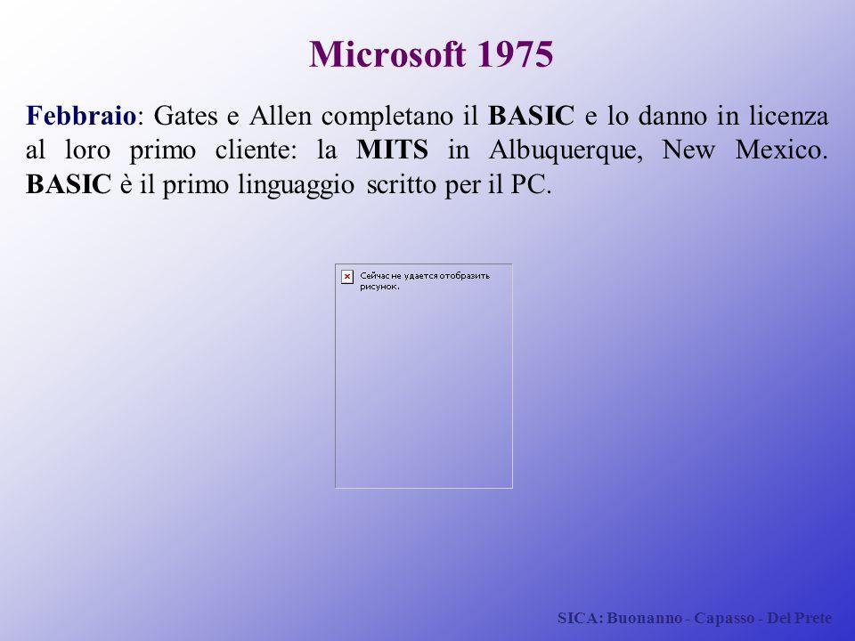 SICA: Buonanno - Capasso - Del Prete Microsoft 1975 Febbraio: Gates e Allen completano il BASIC e lo danno in licenza al loro primo cliente: la MITS i