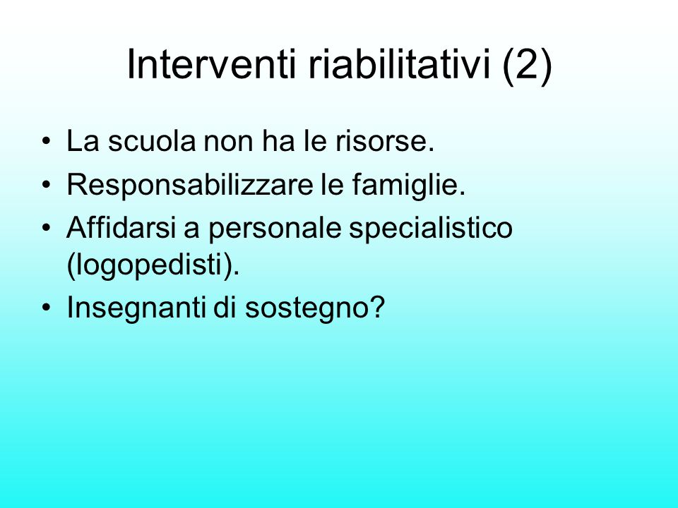 Interventi riabilitativi (2) La scuola non ha le risorse. Responsabilizzare le famiglie. Affidarsi a personale specialistico (logopedisti). Insegnanti