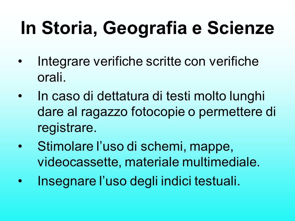 In Storia, Geografia e Scienze Integrare verifiche scritte con verifiche orali. In caso di dettatura di testi molto lunghi dare al ragazzo fotocopie o