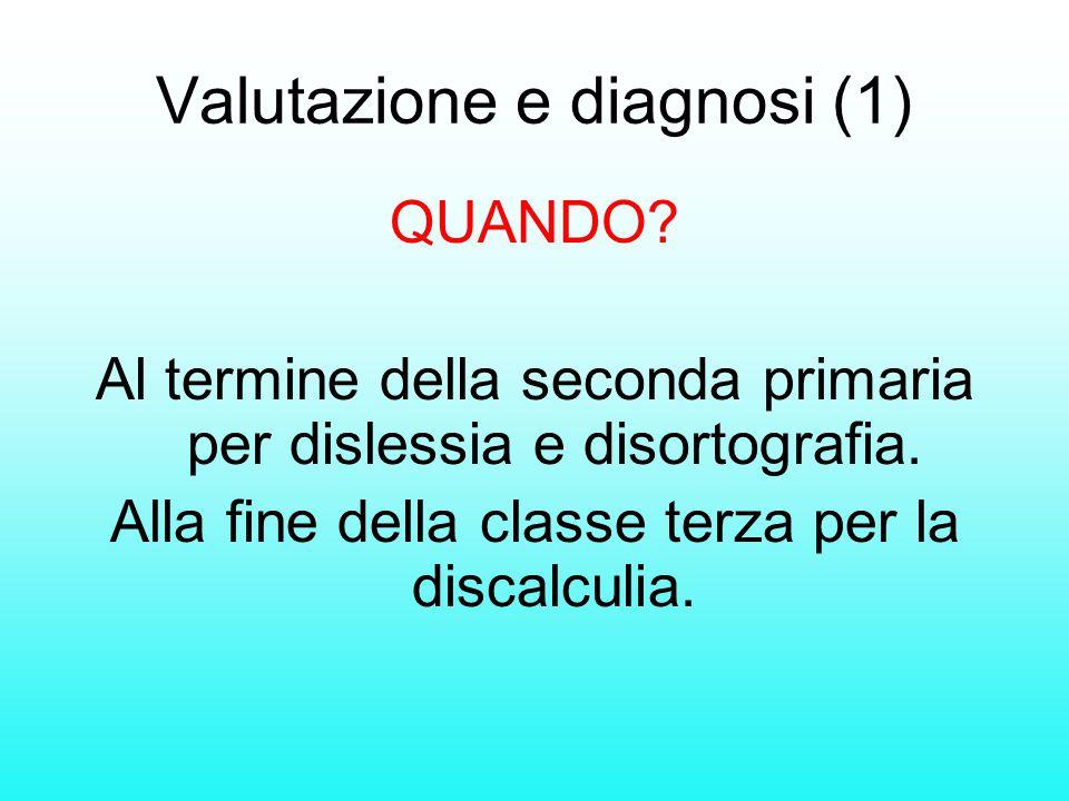 Valutazione e diagnosi (1) QUANDO? Al termine della seconda primaria per dislessia e disortografia. Alla fine della classe terza per la discalculia.