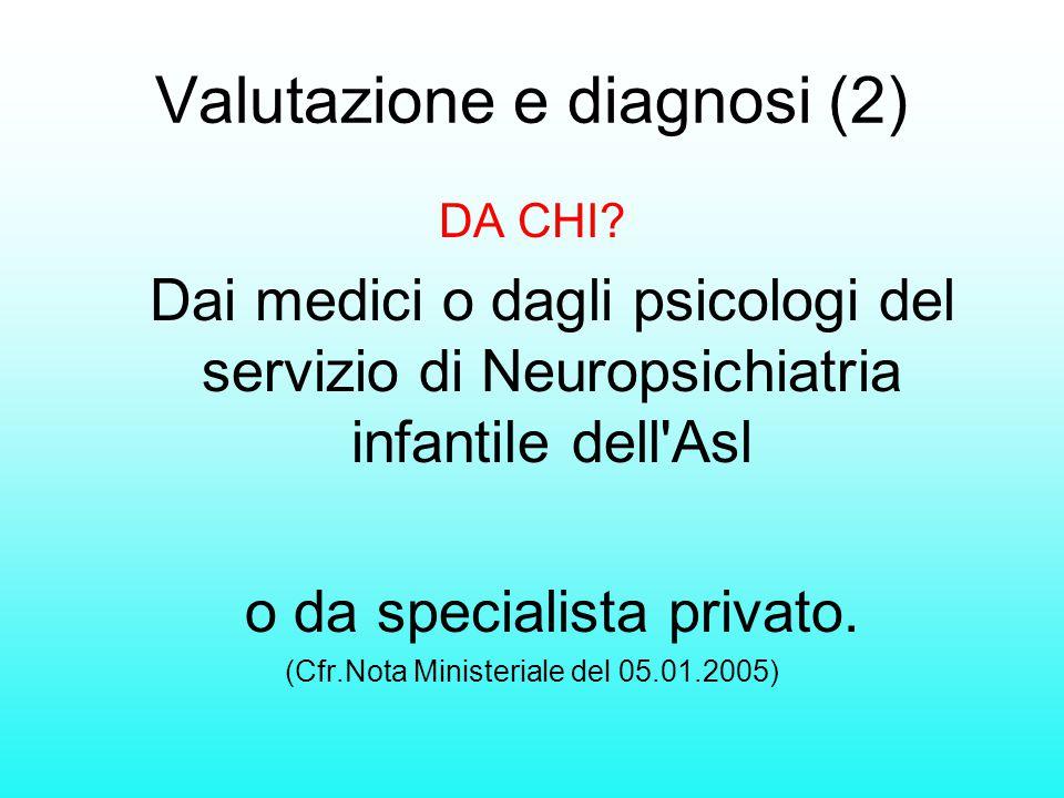 Valutazione e diagnosi (2) DA CHI? Dai medici o dagli psicologi del servizio di Neuropsichiatria infantile dell'Asl o da specialista privato. (Cfr.Not