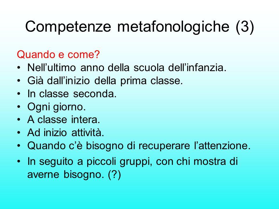 Competenze metafonologiche (3) Quando e come? Nell'ultimo anno della scuola dell'infanzia. Già dall'inizio della prima classe. In classe seconda. Ogni