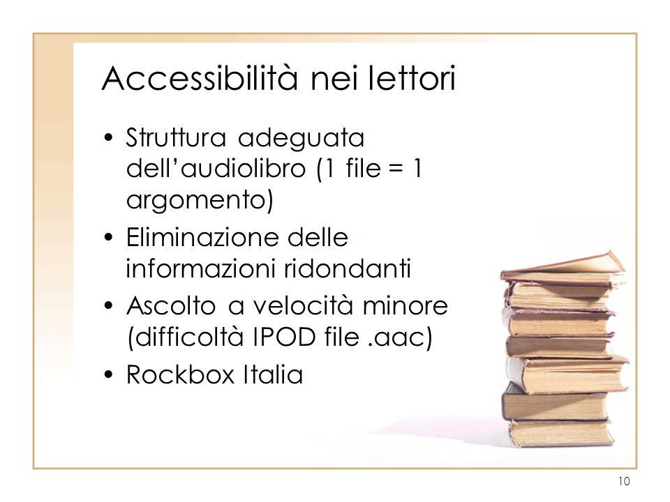 10 Accessibilità nei lettori Struttura adeguata dell'audiolibro (1 file = 1 argomento) Eliminazione delle informazioni ridondanti Ascolto a velocità minore (difficoltà IPOD file.aac) Rockbox Italia