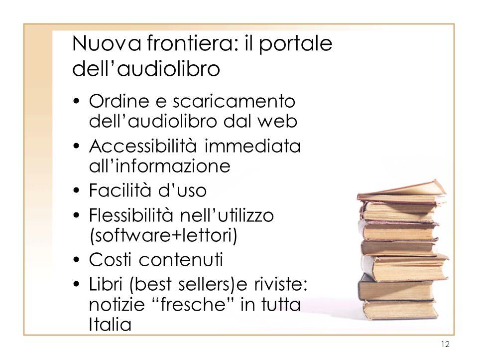 12 Nuova frontiera: il portale dell'audiolibro Ordine e scaricamento dell'audiolibro dal web Accessibilità immediata all'informazione Facilità d'uso Flessibilità nell'utilizzo (software+lettori) Costi contenuti Libri (best sellers)e riviste: notizie fresche in tutta Italia