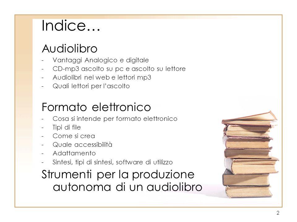 2 Indice… Audiolibro -Vantaggi Analogico e digitale -CD-mp3 ascolto su pc e ascolto su lettore -Audiolibri nel web e lettori mp3 -Quali lettori per l'ascolto Formato elettronico -Cosa si intende per formato elettronico -Tipi di file -Come si crea -Quale accessibilità -Adattamento -Sintesi, tipi di sintesi, software di utilizzo Strumenti per la produzione autonoma di un audiolibro