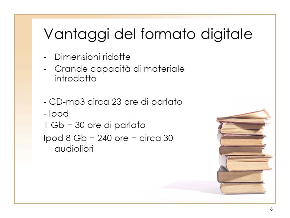 6 Vantaggi del formato digitale -Dimensioni ridotte -Grande capacità di materiale introdotto - CD-mp3 circa 23 ore di parlato - Ipod 1 Gb = 30 ore di parlato Ipod 8 Gb = 240 ore = circa 30 audiolibri
