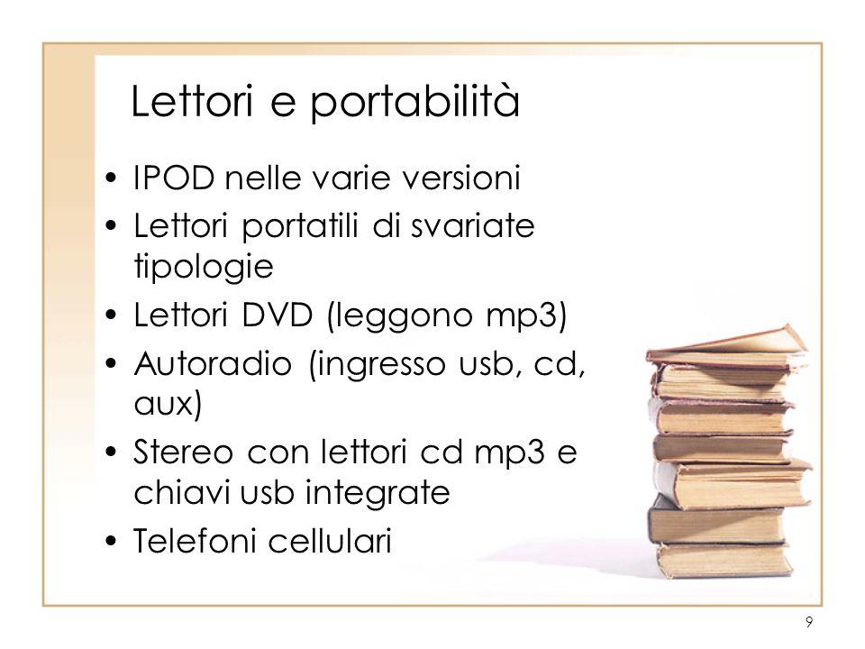 9 Lettori e portabilità IPOD nelle varie versioni Lettori portatili di svariate tipologie Lettori DVD (leggono mp3) Autoradio (ingresso usb, cd, aux) Stereo con lettori cd mp3 e chiavi usb integrate Telefoni cellulari
