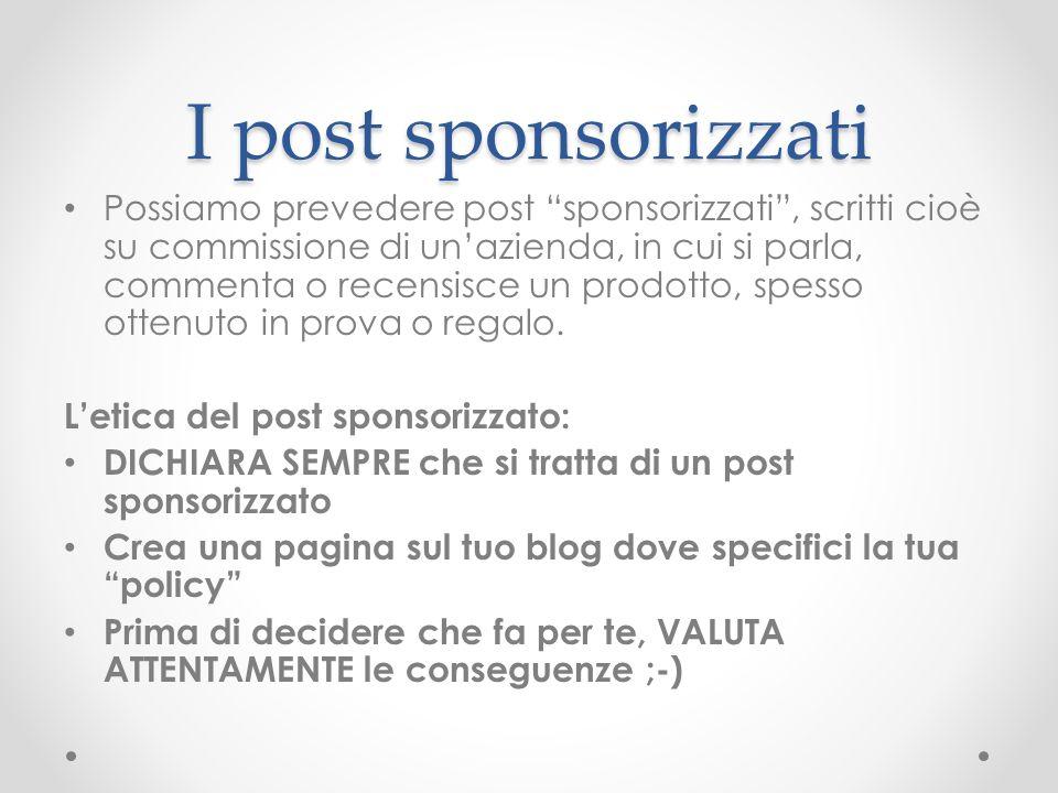 I post sponsorizzati Possiamo prevedere post sponsorizzati , scritti cioè su commissione di un'azienda, in cui si parla, commenta o recensisce un prodotto, spesso ottenuto in prova o regalo.