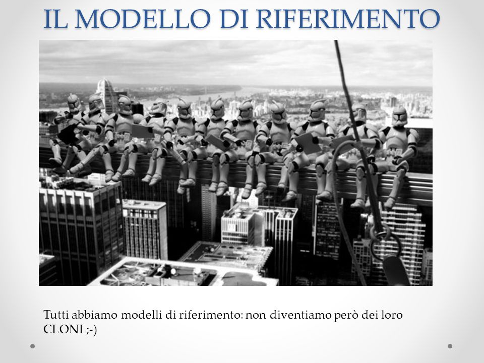 IL MODELLO DI RIFERIMENTO Tutti abbiamo modelli di riferimento: non diventiamo però dei loro CLONI ;-)
